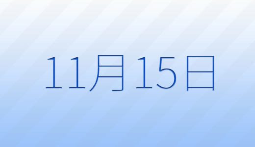 11月15日は何の日?記念日、出来事、誕生日占い、有名人、花言葉などのまとめ雑学