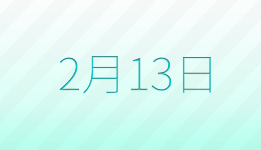 2月13日は何の日?記念日、出来事、誕生日占い、有名人、花言葉などのまとめ雑学