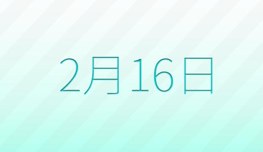 2月16日は何の日?記念日、出来事、誕生日占い、有名人、花言葉などのまとめ雑学