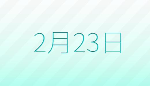 2月23日は何の日?記念日、出来事、誕生日占い、有名人、花言葉などのまとめ雑学
