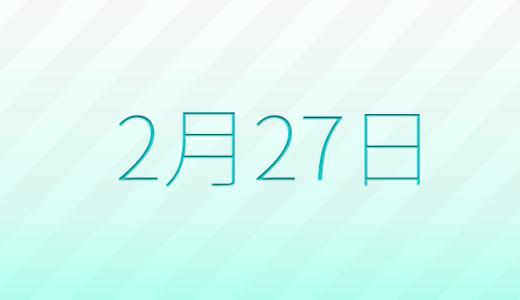 2月27日は何の日?記念日、出来事、誕生日占い、有名人、花言葉などのまとめ雑学