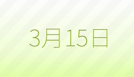 3月15日は何の日?記念日、出来事、誕生日占い、有名人、花言葉などのまとめ雑学