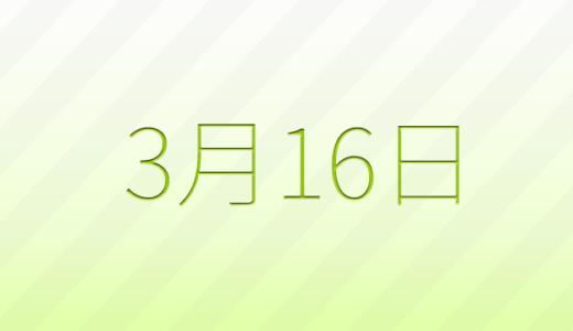 3月16日は何の日?記念日、出来事、誕生日占い、有名人、花言葉などのまとめ雑学