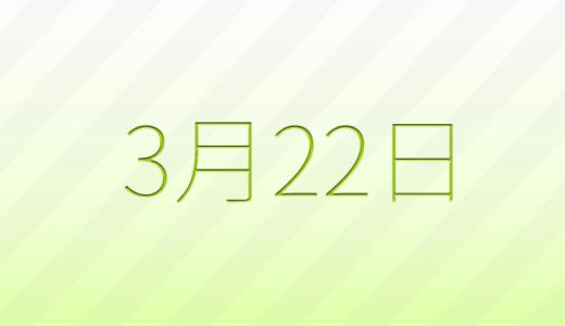 3月22日は何の日?記念日、出来事、誕生日占い、有名人、花言葉などのまとめ雑学