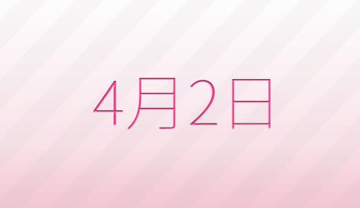 4月2日は何の日?記念日、出来事、誕生日占い、有名人、花言葉などのまとめ雑学