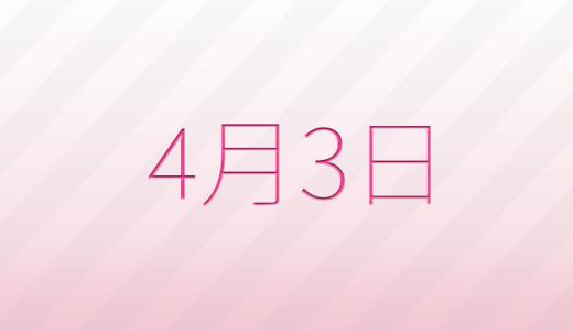 4月3日は何の日?記念日、出来事、誕生日占い、有名人、花言葉などのまとめ雑学