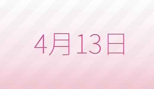 4月13日は何の日?記念日、出来事、誕生日占い、有名人、花言葉などのまとめ雑学