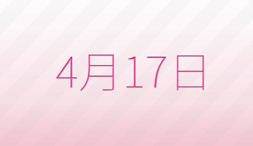 4月17日は何の日?記念日、出来事、誕生日占い、有名人、花言葉などのまとめ雑学