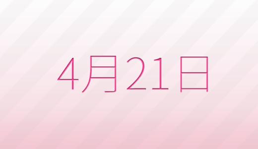 4月21日は何の日?記念日、出来事、誕生日占い、有名人、花言葉などのまとめ雑学