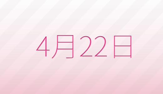 4月22日は何の日?記念日、出来事、誕生日占い、有名人、花言葉などのまとめ雑学