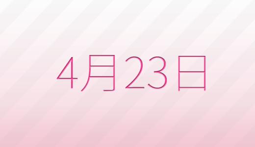4月23日は何の日?記念日、出来事、誕生日占い、有名人、花言葉などのまとめ雑学