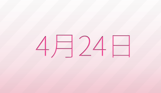 4月24日は何の日?記念日、出来事、誕生日占い、有名人、花言葉などのまとめ雑学