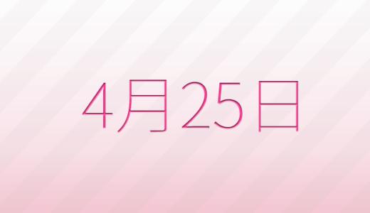 4月25日は何の日?記念日、出来事、誕生日占い、有名人、花言葉などのまとめ雑学