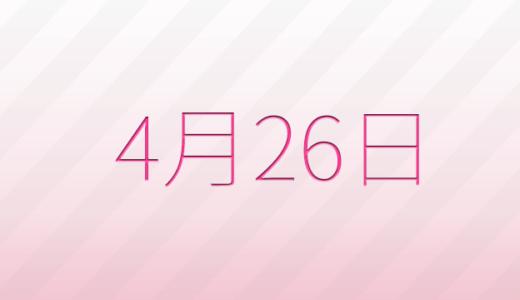 4月26日は何の日?記念日、出来事、誕生日占い、有名人、花言葉などのまとめ雑学