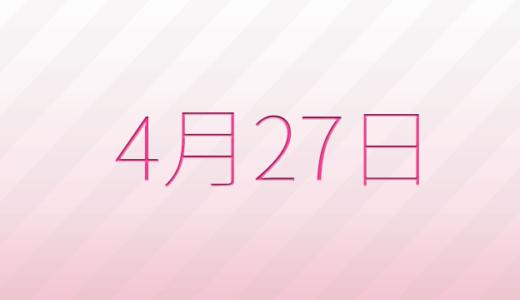 4月27日は何の日?記念日、出来事、誕生日占い、有名人、花言葉などのまとめ雑学
