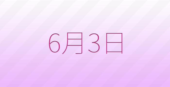 6月3日は何の日?記念日、出来事、誕生日占い、有名人、花言葉などのまとめ雑学