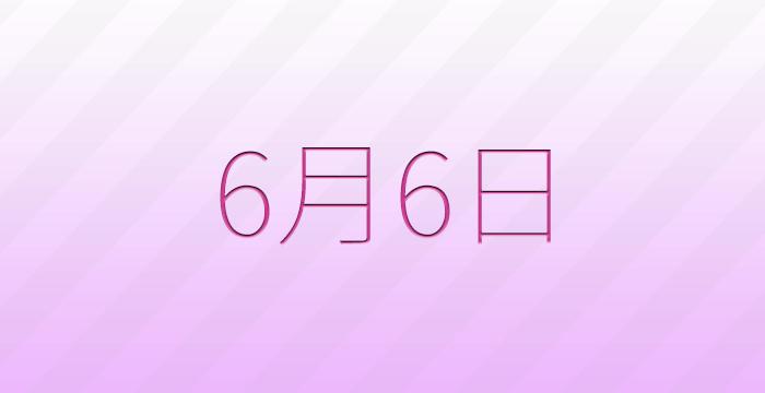 6月6日は何の日?記念日、出来事、誕生日占い、有名人、花言葉などのまとめ雑学