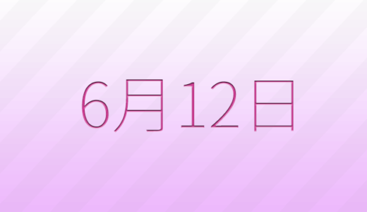 6月12日は何の日?記念日、出来事、誕生日占い、有名人、花言葉などのまとめ雑学