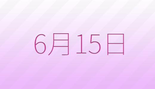 6月15日は何の日?記念日、出来事、誕生日占い、有名人、花言葉などのまとめ雑学