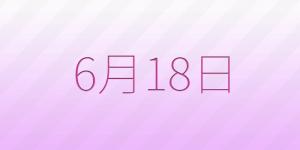 6月18日は何の日?6/18の記念日、出来事、占い、誕生日の有名人、花言葉などの雑学まとめ