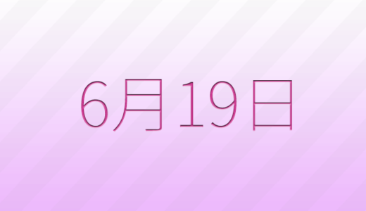 6月19日は何の日?記念日、出来事、誕生日占い、有名人、花言葉などのまとめ雑学