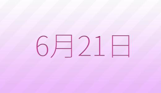 6月21日は何の日?記念日、出来事、誕生日占い、有名人、花言葉などのまとめ雑学