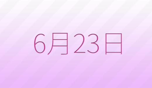 6月23日は何の日?記念日、出来事、誕生日占い、有名人、花言葉などのまとめ雑学