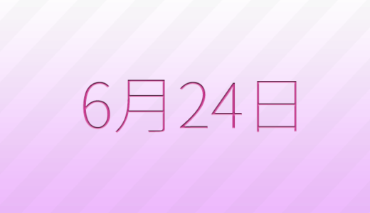 6月24日は何の日?記念日、出来事、誕生日占い、有名人、花言葉などのまとめ雑学