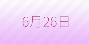 6月26日は何の日?6/26の記念日、出来事、占い、誕生日の有名人、花言葉などの雑学まとめ