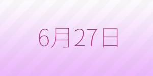6月27日は何の日?6/27の記念日、出来事、占い、誕生日の有名人、花言葉などの雑学まとめ