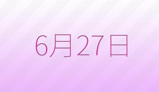 6月27日は何の日?記念日、出来事、誕生日占い、有名人、花言葉などのまとめ雑学
