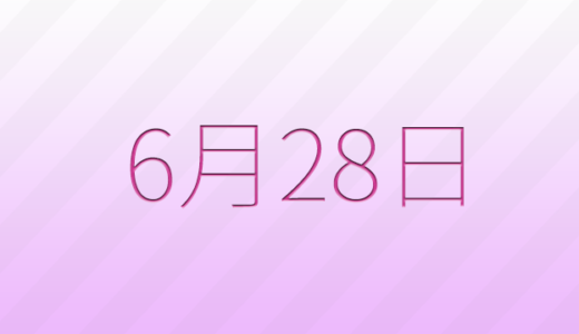 6月28日は何の日?記念日、出来事、誕生日占い、有名人、花言葉などのまとめ雑学