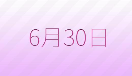 6月30日は何の日?記念日、出来事、誕生日占い、有名人、花言葉などのまとめ雑学