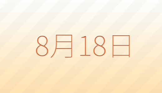 8月18日は何の日?の記念日、出来事、誕生日占い、有名人、花言葉などのまとめ雑学