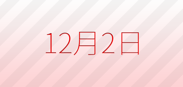 今日は何の日?12月2日の記念日、出来事、誕生日占い、有名人、花言葉などのまとめ雑学