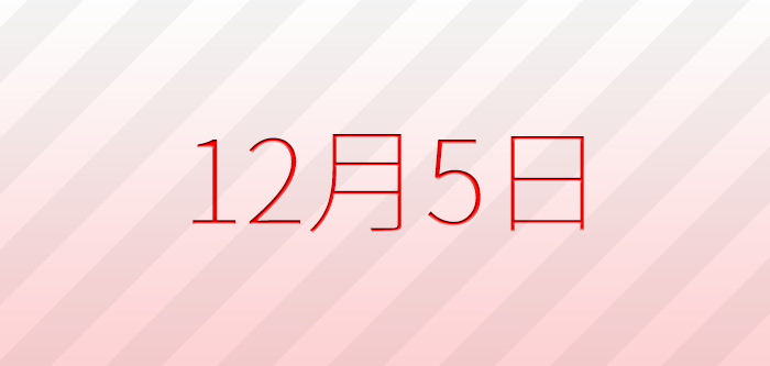 今日は何の日?12月5日の記念日、出来事、誕生日占い、有名人、花言葉などのまとめ雑学