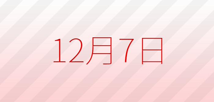 今日は何の日?12月7日の記念日、出来事、誕生日占い、有名人、花言葉などのまとめ雑学