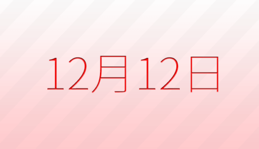 12月12日は何の日?記念日、出来事、誕生日占い、有名人、花言葉などのまとめ雑学