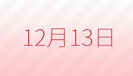 12月13日は何の日?記念日、出来事、誕生日占い、有名人、花言葉などのまとめ雑学