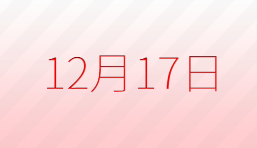 12月17日は何の日?記念日、出来事、誕生日占い、有名人、花言葉などのまとめ雑学
