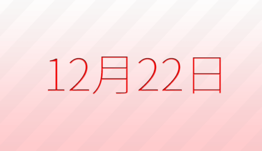 12月22日は何の日?記念日、出来事、誕生日占い、有名人、花言葉などのまとめ雑学
