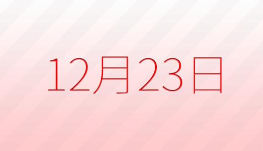 12月23日は何の日?記念日、出来事、誕生日占い、有名人、花言葉などのまとめ雑学