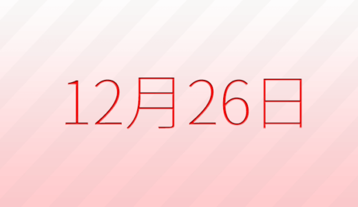 12月26日は何の日?記念日、出来事、誕生日占い、有名人、花言葉などのまとめ雑学