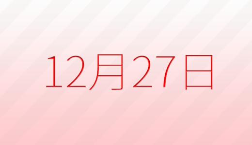 12月27日は何の日?記念日、出来事、誕生日占い、有名人、花言葉などのまとめ雑学